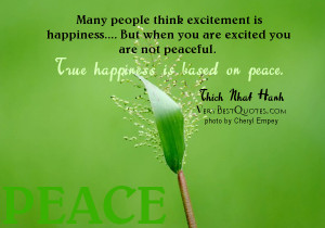 ... peaceful. True happiness is based on peace. ― Thich Nhat Hanh, The