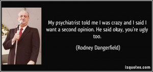 My psychiatrist told me I was crazy and I said I want a second opinion ...