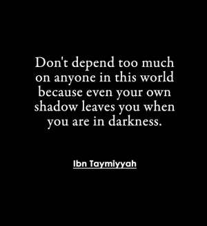 Don't depend too much on anyone in this world because even your own ...