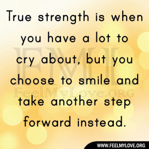 True strength is when you have a lot to cry about, but you choose to ...