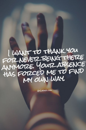 want to thank you for NEVER being there for me. Because of you I did ...
