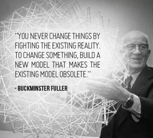 ... change something, make the old obsolete. Buckminster Fuller quote