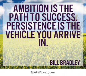 ... to success. persistence is the vehicle you arrive.. - Success quotes