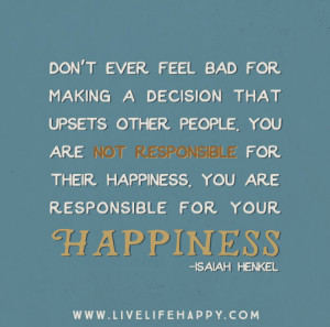 Don't ever feel bad for making a decision that upsets other people ...