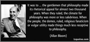 ... utility made things much less receptive to philosophy. - Allan Bloom