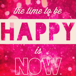 """The time to be happy is now ,"""" my yoga instructor said yesterday ..."""