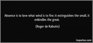 Absence is to love what wind is to fire; it extinguishes the small, it ...