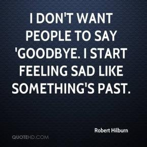 Robert Hilburn - I don't want people to say 'goodbye. I start feeling ...