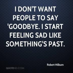 Robert Hilburn - I don't want people to say 'goodbye. I start feeling ...