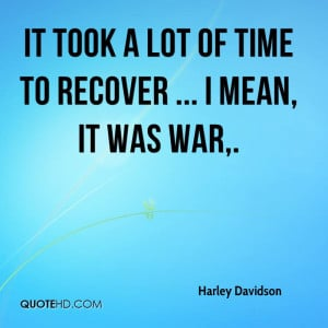 It took a lot of time to recover ... I mean, it was war.