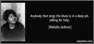 ... sings the blues is in a deep pit, yelling for help. - Mahalia Jackson