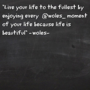 your life to the fullest by enjoying every @woles_ moment of your life ...