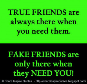 ... when you need them. FAKE FRIENDS are only there when they NEED YOU