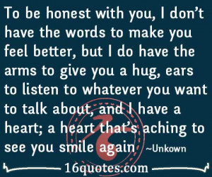 to be honest with you i don t have the words to make you feel better