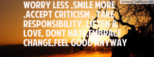 worry less ,smile more ,accept criticism , take responsibility, listen ...