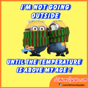 not going outside, until the temperature is above my age!