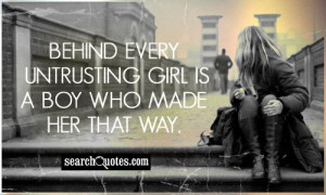 Behind every untrusting girl is a boy who made her that way.