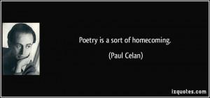 Poetry is a sort of homecoming. - Paul Celan