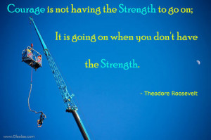 Motivational Thoughts – Courage is not having the strength to go on