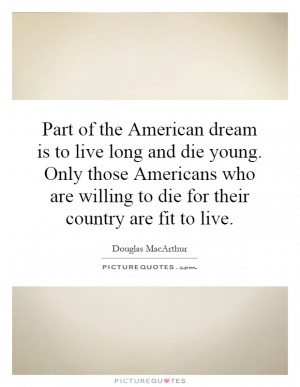the American dream is to live long and die young. Only those Americans ...