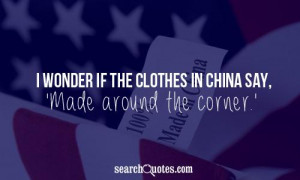 wonder if the clothes in China say, 'Made around the corner.'