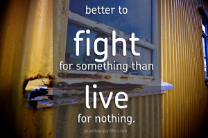 Positive Quotes: Better to fight for something than live for nothing ...