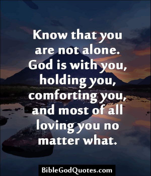 that you are not alone. God is with you, holding you, comforting you ...