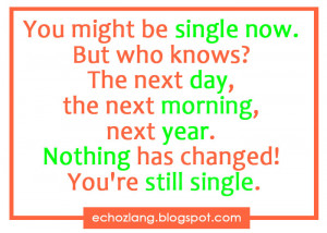 You might be single now. But who knows? The next day, the next morning ...