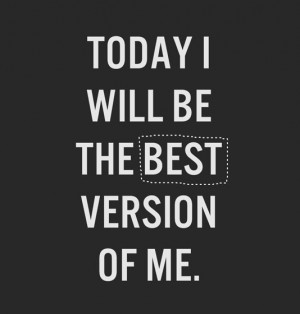 Today I will be the best version of me