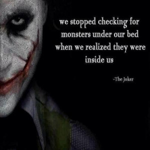 ... under our bed when we realized they were inside us. - The Joker quote
