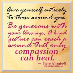 Give yourself entirely to those around you. Be generous with your ...