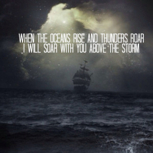 ... oceans rise and thunders roar, i will soar with You above the storm