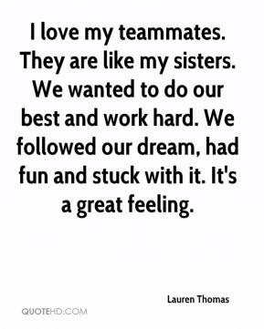 They are like my sisters. We wanted to do our best and work hard. We ...
