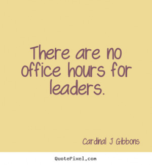 ... no office hours for leaders. Cardinal J Gibbons inspirational quote