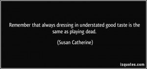 Remember that always dressing in understated good taste is the same as ...