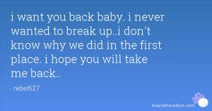 want you back baby. i never wanted to break up..i don't know why we ...