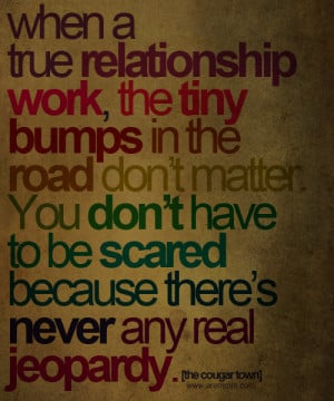 When a true relationship work the tiny bumps in the road don't matter ...