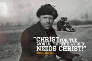 Christ for the world, for the world needs Christ! –– Eric Liddell
