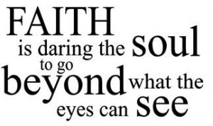 Faith+is+daring+the+soul+to+go+beyond+what+the+eyes+can+see.jpg