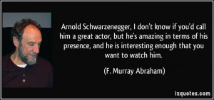 Schwarzenegger, I don't know if you'd call him a great actor, but he ...