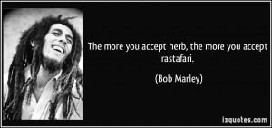 The more you accept herb, the more you accept rastafari. - Bob Marley