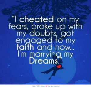 ... my fears, broke up with my doubts, got engaged to my faith and now