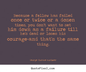 ... or twice or a dozen times,.. George Horace Lorimer top success quote