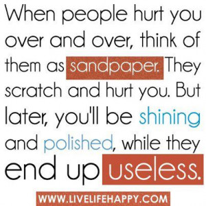 when people hurt you over and over think of them as sandpaper they ...