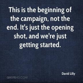 David Lilly - This is the beginning of the campaign, not the end. It's ...