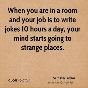 Seth MacFarlane - When you are in a room and your job is to write ...