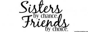 Sister by chance Friends by choice