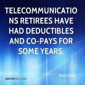Bruce Taylor - Telecommunications retirees have had deductibles and co ...