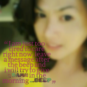 Quotes Picture: i am just too tired to care right now, leave a message ...