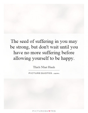 suffering in you may be strong, but don't wait until you have no more ...